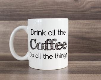 Drink All The Coffee Mug -  Funny Coffee Mug - Do All The Things Mug - Custom Coffee Mug - Coffee Lover Gift - Typography Mug - Coffee Mug