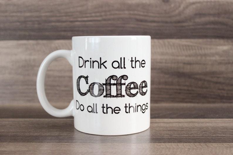 Drink All The Coffee Mug   Funny Coffee Mug  Do All The image 0