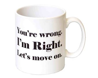 You're Wrong. I'm Right. Let's Move On' Novelty  Gift Mug