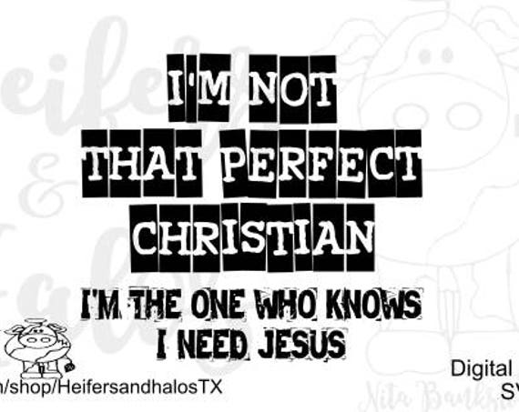 I'm not that perfect Christian, I'm the one that knows I need Jesus digital file, svg, pdf, png, eps, dxf, studio3, sublimation, print