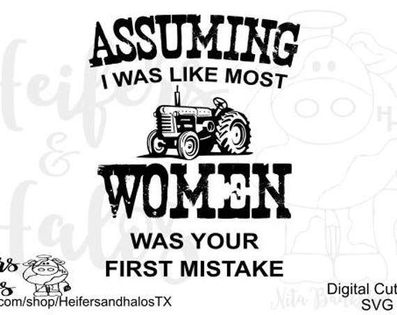 Assuming I was like most women was your first mistake svg, png, pdf, eps cut file - farm women, women in agriculture, t-shirt, decal, yeti
