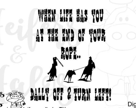 When life has you at the end of your rope... dally off and turn left SVG CUT FILE for t-shirts, decals, cups, ranchy, team roping, western