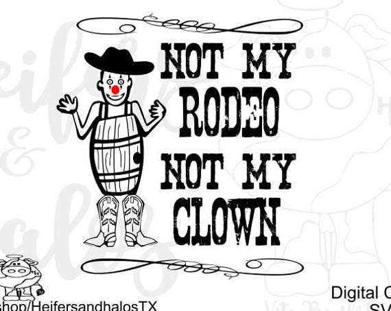 Not my Rodeo, Not my Clown svg, pdf, png, eps, dxf, cut files for cricut, and silhouette, rodeo svg, ranchy, western, t-shirts, decals, yeti