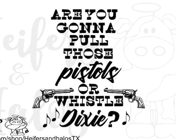 Western Saying Are you gonna pull those pistols or whistle Dixie? svg, pdf, png, eps, dxf, studio3, studio2, t-shirt design, movie quote