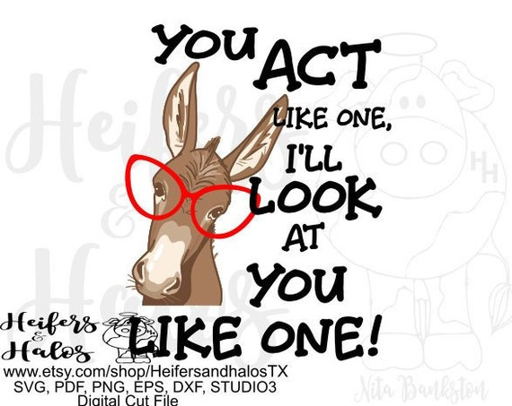 You act like one, I will look at you like one digital file for cutting, sublimating, printing, stickers, jackass, donkey