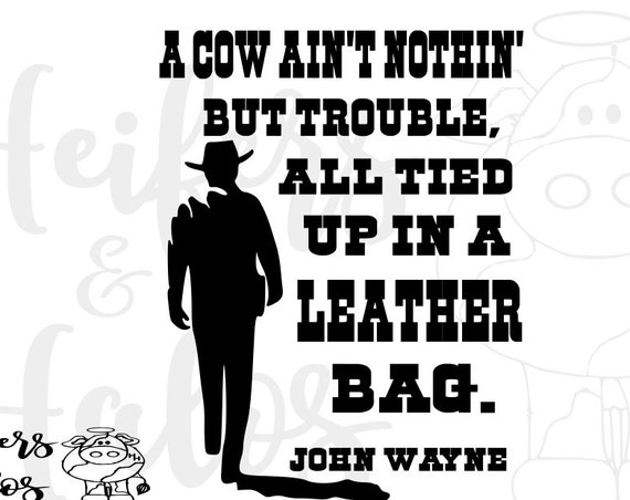 A cow ain't nothin' but trouble, all tied up in a leather bag.  John Wayne, digital file, cut file, sublimation, print, svg, pdf, png, eps,