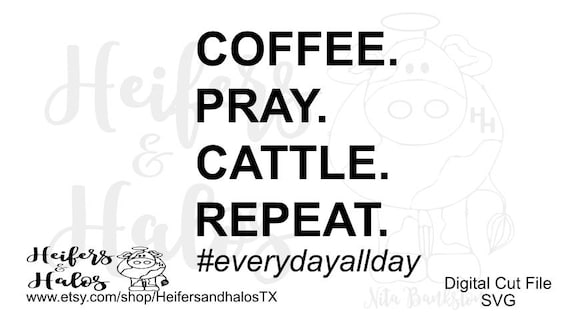coffee. pray. cattle. repeat. svg, png, pdf, eps cut file.  t-shirts, decals, yeti cups, cricut, silhouette, farming, ranching, western