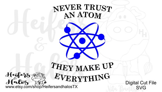 Never Trust an Atom They Make Up Everything Cut file - science teacher design svg, pdf, png, eps,dxf for t-shirts, decals, cups, class desig