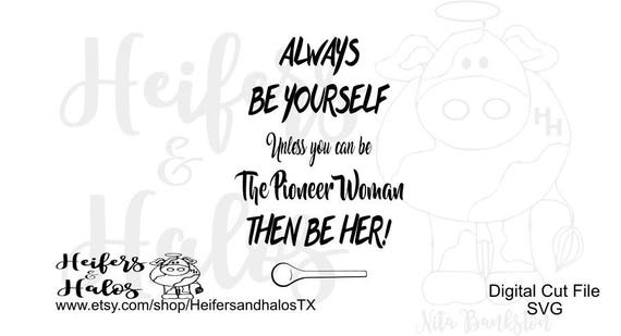 Always be yourself-  unless you can be the Pioneer Woman then be her! Svg, pdf, png, eps, dxf, t-shirt, decal, yeti cup, silhouette, cricut