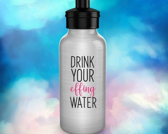 Funny Water Bottle/Drink Your Effing Water/Gift for Mom Personal Trainer Him/Water Bottle/BPA free Aluminum/Funny Useful Gift