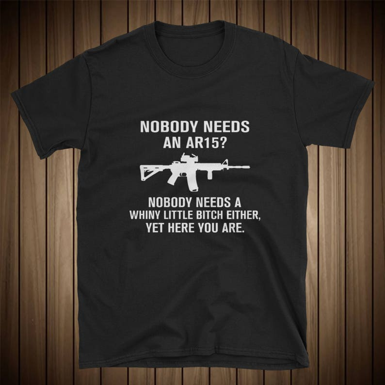 Nobody needs an AR15? Nobody needs a whiny little bitch either! Funny Tee  Shirt!