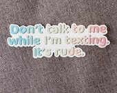 Don't Talk to Me While I'm Texting, It's Rude Waterproof Sticker