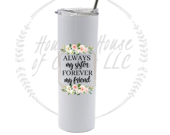 Always My Sister, Forever My Friend Tumbler, Side by Side Or Miles Apart Sisters Will Always Be Connected By Heart-Gift For Sister