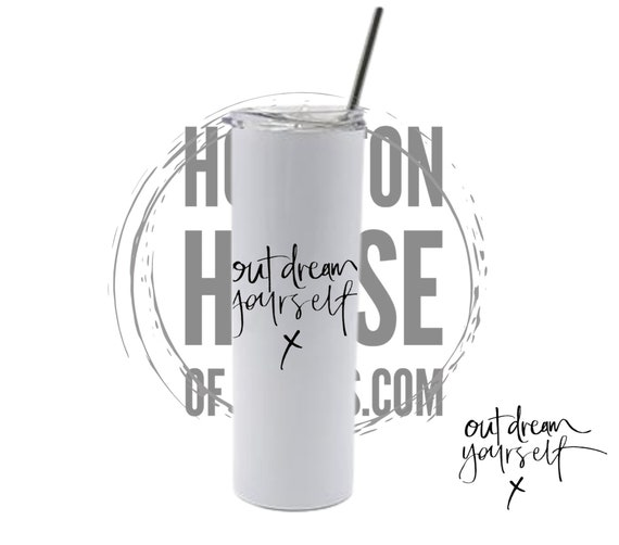 Out Dream Yourself Tumbler, Inspirational Gift, Inspirational Tumbler
