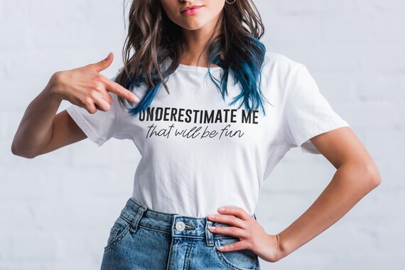 Underestimate Me That Will Be Fun, Fun Shirt, Sarcastic Shirt, Womens Day Tee, Feminist Tee, Inspirational Shirt