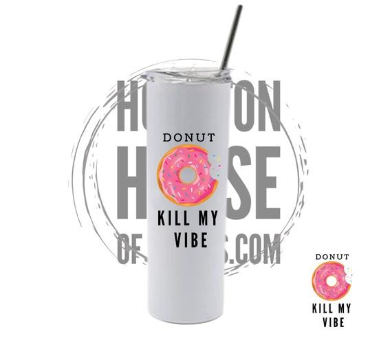 Donut Kill My Vibe, Donut Gift, Donut Tumbler, Donut Kill My Vibe Tumbler, Donut Cup, Donut with Sprinkles, Funny Donut Tumbler