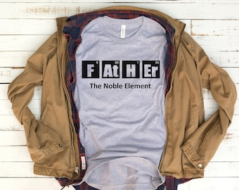 7a9957b3 Dad Shirt - Father The Noble Element - Periodic Table - Chemistry - Gifts  For Fathers - Fathers Day Gift - Unisex Graphic Tee