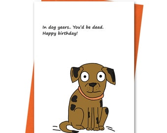 In Dog Years You'd Be Dead, Funny Birthday Card, Joke Birthday Card, Cheeky Birthday, Husband Birthday, Wife Birthday, Brother Birthday