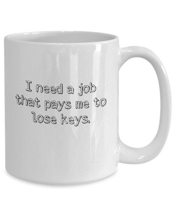 Lost Keys Mug Funny Mug Novelty Item I Need A Job That Pays Etsy