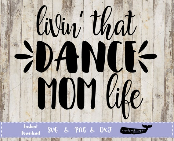 Livin That Dance Mom Life Svg Dance Mom Png Dancer Dxf Etsy