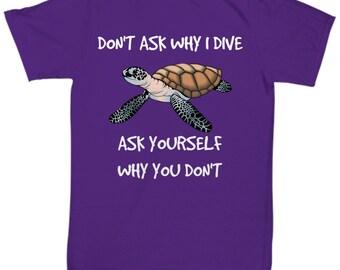 Scuba Diving Gift Idea - Scuba Diving T-shirt - Scuba Shirt for Scuba Diver -  Don't Ask Why I Dive Ask Yourself Why You Don't
