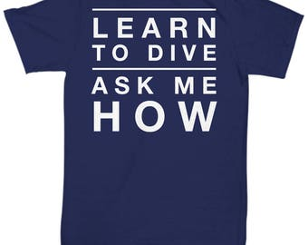 Perfect Scuba Diving TShirt - Learn To Dive Ask Me How - Customizable Dive Shirt - Great Gift for Divers and Dive Instructors