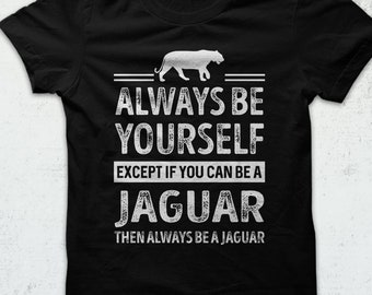 Unisex Jaguar Shirt, Always Be Yourself, Except If You Can Be A Jaguar Then Always Be A Jaguar Shirt, Jaguar Saying Shirt