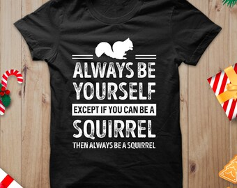 8968fe05a Unisex Squirrel Shirt, Always Be Yourself, Except If You Can Be A Squirrel  Then Always Be A Squirrel Shirts, Squirrel Themed T Shirt Sayings