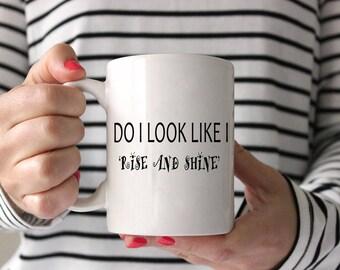 Do I Look Like I Rise and Shine Mug,Funny Mug,Funny Coffee Mug,Funny Quote Coffee Mug,Bosses Coffee Mug Gift,Funny Quote Coffee Cup
