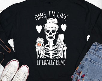 Halloween Sweatshirt, OMG I'm Like Literally Dead Sweatshirt, Halloween Sweater, Tired Mom Sweatshirt, Mom Shirt, Coffee Shirt, Skeleton