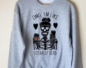 Halloween Sweatshirt Unisex, OMG I'm Like Literally Dead Sweatshirt, Coffee Shirt, Coffee Lover, Tired Mom Sweatshirt, Skeleton Sweatshirt