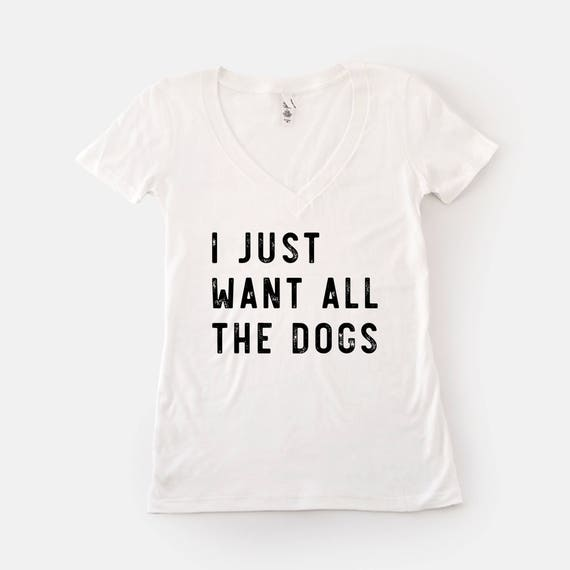 I Just Want All the Dogs Shirt | Funny Dog Shirt | Dog Quotes | Dog Lover  Gift