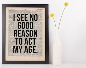 I see no good reason to act my age, Dictionary Art Funny Wall Decor Art Sarcasm