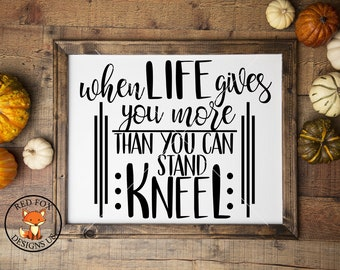 When Life Gives You More Than You Can Stand Kneel Svg Etsy