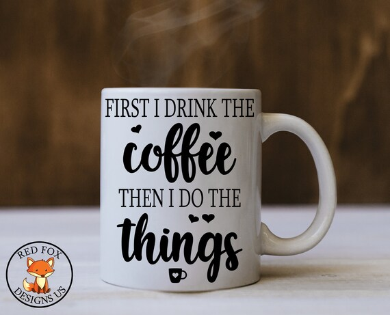 First I Drink The Coffee Then I Do The Things Svg Coffee Svg Etsy