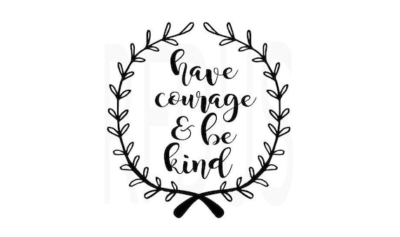 Have Courage And Be Kind Svg Cricut Cameo Cutting File Etsy