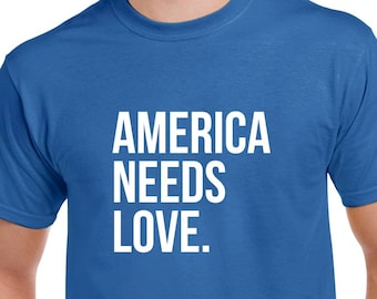 America Needs Love Tshirt- America Shirt- USA- Protest Tshirt- Gift
