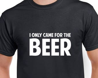 I Only Came for the Beer Shirt- Beer Tshirt- Beer Gift- Funny Beer Shirt
