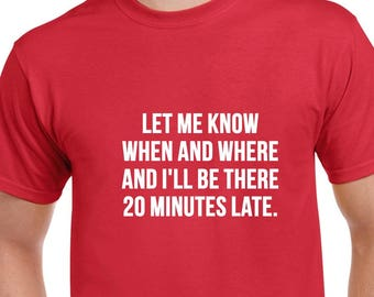 Let Me Know When and Where Tshirt- Being Late Tshirt- Funny Tshirt- Funny Gift Idea