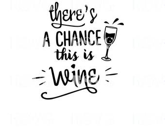 SVG, Theres a chance this is wine cut file, printable, cricut, silhouette, instant download