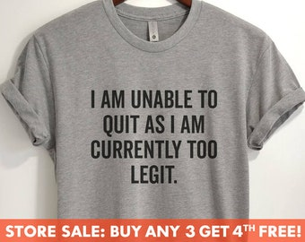 a6dacd02 I Am Unable To Quit As I Am Currently Too Legit T-shirt, Ladies Unisex  Crewneck Shirt, Funny Sarcastic T-shirt, Short & Long Sleeve T-shirt