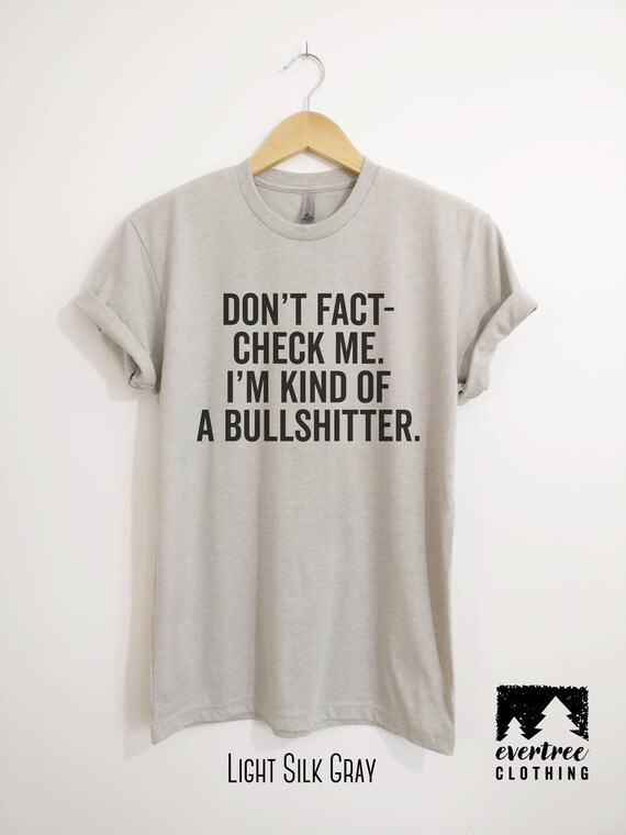 Don T Fact Check Me I M Kind Of A Bullshitter T Shirt Etsy