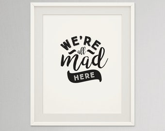 We're all mad here | Alice in wonderland wall art printable quote  | Black and white typography poster
