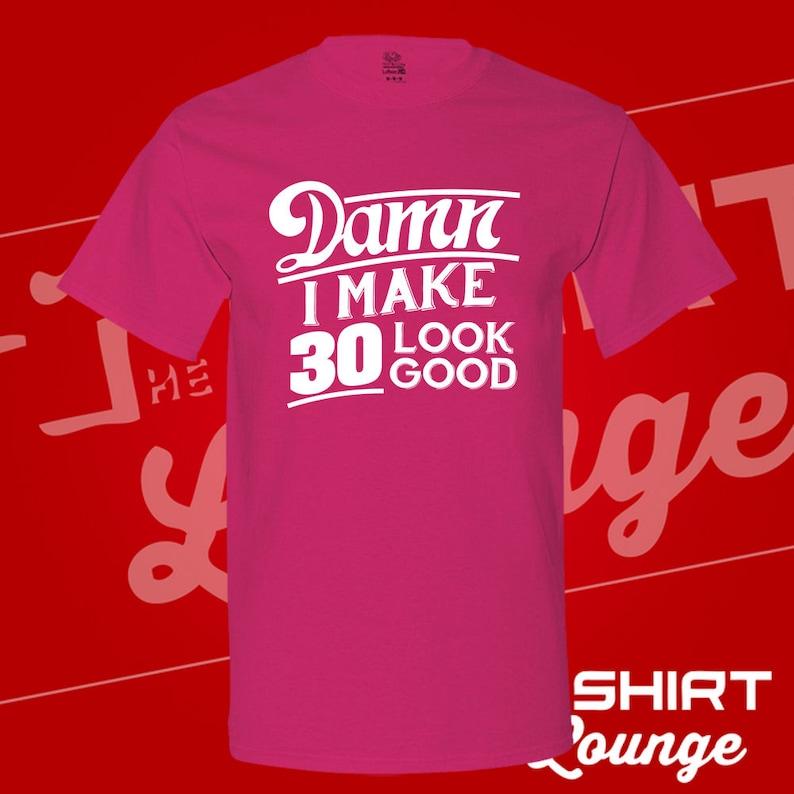 07d5e6c0 Damn I Make 30 Look Good T Shirt. Birthday. Dirty Thirty. 30   Etsy