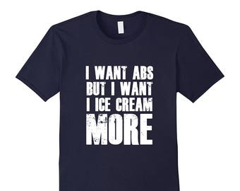 Ice Cream Shirt - Ice Cream Tee - Ice Cream T Shirt - Ice Cream Gift - Funny Ice Cream Shirt - I Want Abs But I Want Ice Cream More