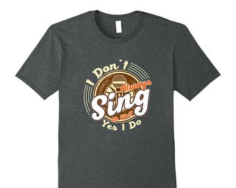 Karaoke Shirt - Karaoke Tee - Karaoke Top - Singing Shirt - Funny Singer Gift - I Don't Always Sing Oh Wait Yes I Do