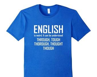 English Grammar Shirt - Grammar T-Shirt - English Teacher Tee - English Is Weird It Can Be Understood Through Tough Thorough Thought Though