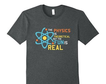 Funny Physics Tee - Physics Science Gift - Proton Shirt - Science Lover Shirt - The Physics Is Theoretical But The Fun Is Real