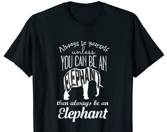 Be Yourself Gift - Be Yourself Shirt - Elephant Lover T Shirt - Cool Elephant Shirt - Always Be Yourself Unless You Can Be An Elephant