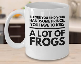 Frog Coffee Mug - Gift For Frog Lover - Frog Gift Idea - Before You Find Your Handsome Prince You Have To Kiss A Lot Of Frogs
